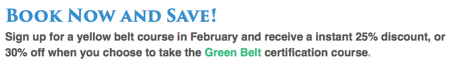 Book Now and Save! Sign up for a yellow belt course in February and receive a instant 25% discount, or 30% off when you choose to take the Green Belt certification course.